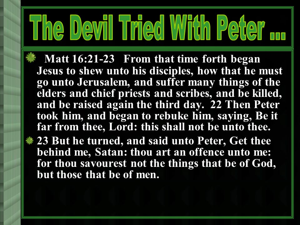 Matt 16:21-23 From that time forth began Jesus to shew unto his disciples, how that he must go unto Jerusalem, and suffer many things of the elders and chief priests and scribes, and be killed, and be raised again the third day.