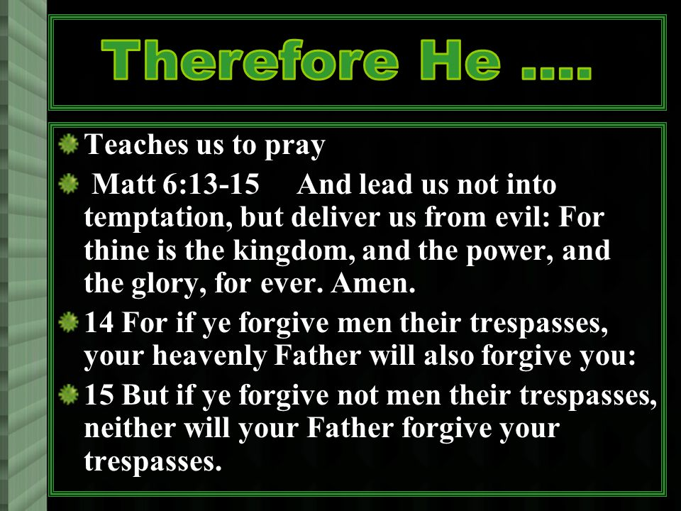 Teaches us to pray Matt 6:13-15 And lead us not into temptation, but deliver us from evil: For thine is the kingdom, and the power, and the glory, for