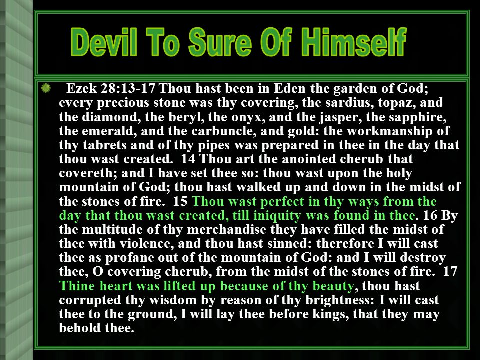 Ezek 28:13-17 Thou hast been in Eden the garden of God; every precious stone was thy covering, the sardius, topaz, and the diamond, the beryl, the onyx, and the jasper, the sapphire, the emerald, and the carbuncle, and gold: the workmanship of thy tabrets and of thy pipes was prepared in thee in the day that thou wast created.
