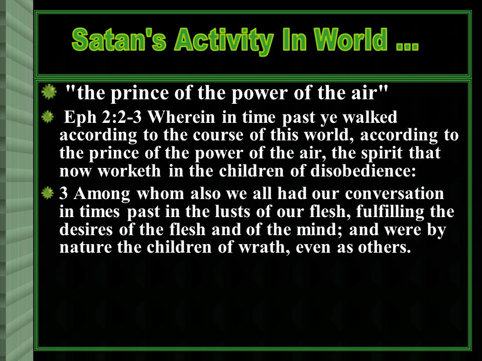 the prince of the power of the air Eph 2:2-3 Wherein in time past ye walked according to the course of this world, according to the prince of the power of the air, the spirit that now worketh in the children of disobedience: 3 Among whom also we all had our conversation in times past in the lusts of our flesh, fulfilling the desires of the flesh and of the mind; and were by nature the children of wrath, even as others.