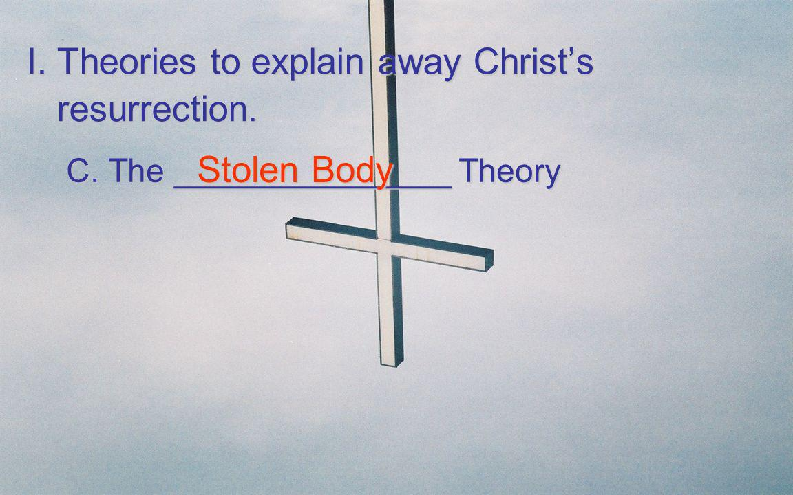I. Theories to explain away Christs resurrection. C. The _______________ Theory C. The _______________ Theory Stolen Body