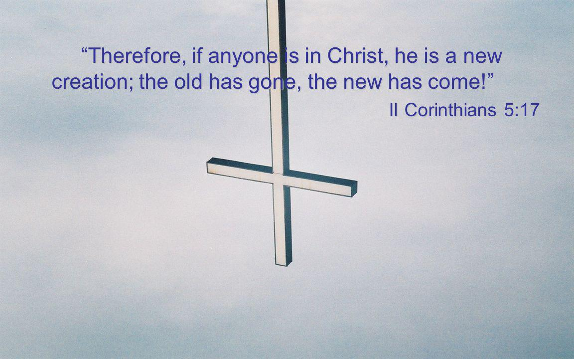 Therefore, if anyone is in Christ, he is a new creation; the old has gone, the new has come! II Corinthians 5:17