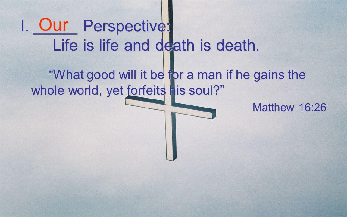 I. _____ Perspective: Life is life and death is death. What good will it be for a man if he gains the whole world, yet forfeits his soul? What good wi