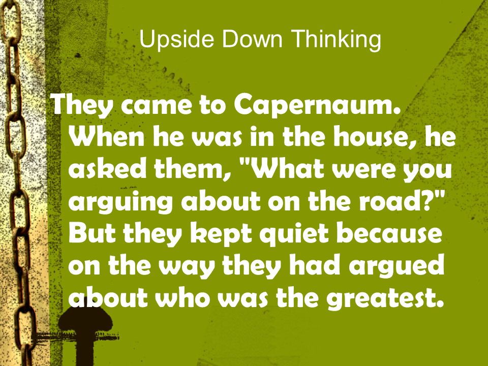 Upside Down Thinking They came to Capernaum.