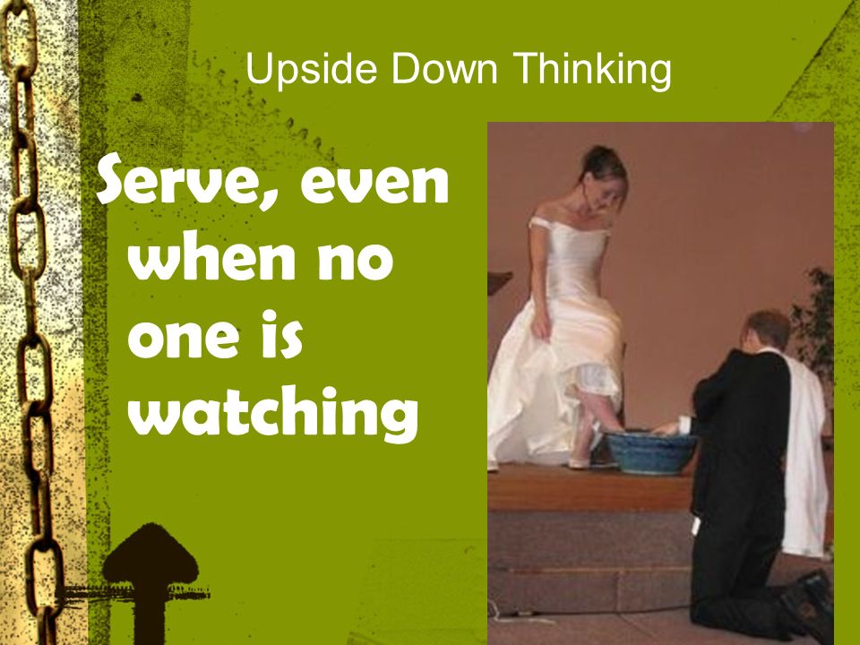 Upside Down Thinking Serve, even when no one is watching