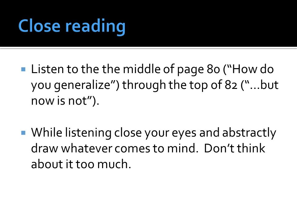 Listen to the the middle of page 80 (How do you generalize) through the top of 82 (…but now is not). While listening close your eyes and abstractly dr