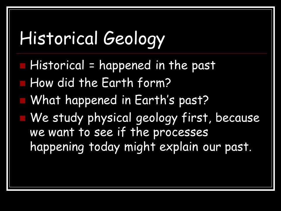 Historical Geology Historical = happened in the past How did the Earth form.