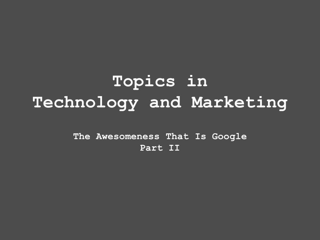 Topics in Technology and Marketing The Awesomeness That Is Google Part II