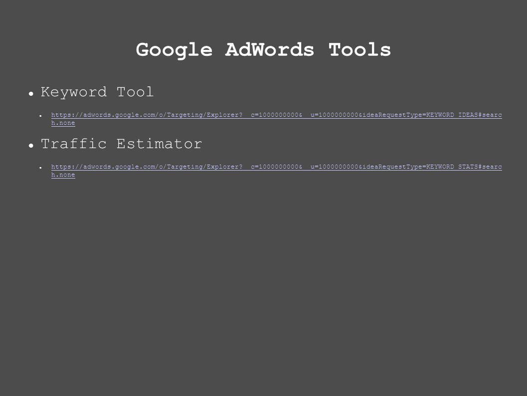 Google AdWords Tools Keyword Tool https://adwords.google.com/o/Targeting/Explorer __c=1000000000&__u=1000000000&ideaRequestType=KEYWORD_IDEAS#searc h.none https://adwords.google.com/o/Targeting/Explorer __c=1000000000&__u=1000000000&ideaRequestType=KEYWORD_IDEAS#searc h.none Traffic Estimator https://adwords.google.com/o/Targeting/Explorer __c=1000000000&__u=1000000000&ideaRequestType=KEYWORD_STATS#searc h.none https://adwords.google.com/o/Targeting/Explorer __c=1000000000&__u=1000000000&ideaRequestType=KEYWORD_STATS#searc h.none