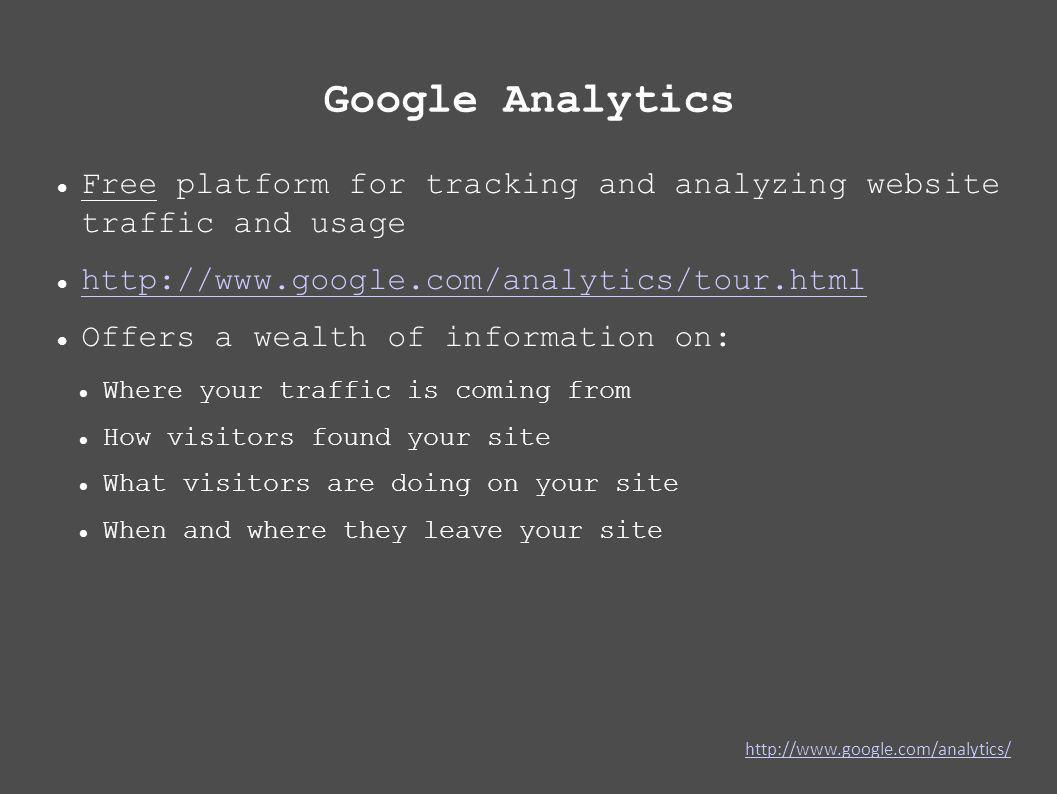 Google Analytics Free platform for tracking and analyzing website traffic and usage http://www.google.com/analytics/tour.html Offers a wealth of information on: Where your traffic is coming from How visitors found your site What visitors are doing on your site When and where they leave your site http://www.google.com/analytics/
