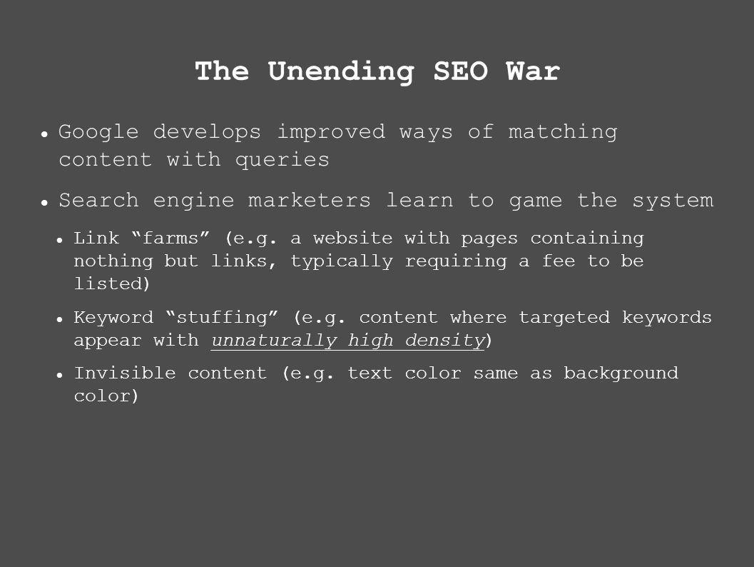 The Unending SEO War Google develops improved ways of matching content with queries Search engine marketers learn to game the system Link farms (e.g.