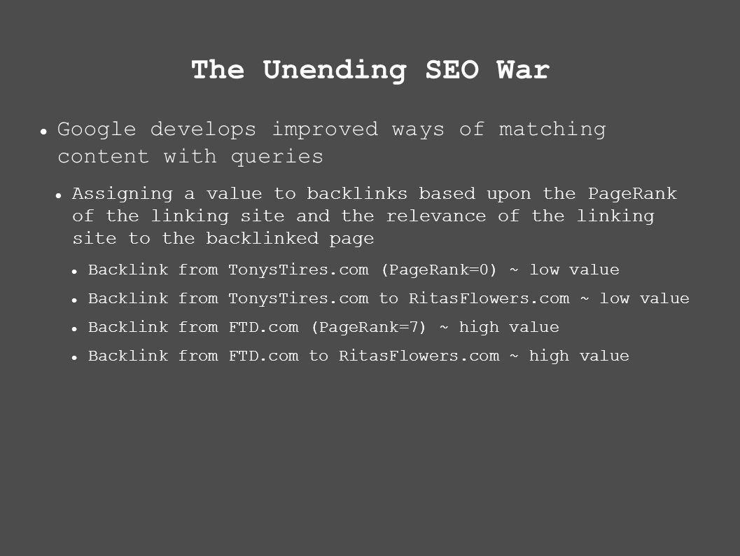 The Unending SEO War Google develops improved ways of matching content with queries Assigning a value to backlinks based upon the PageRank of the linking site and the relevance of the linking site to the backlinked page Backlink from TonysTires.com (PageRank=0) ~ low value Backlink from TonysTires.com to RitasFlowers.com ~ low value Backlink from FTD.com (PageRank=7) ~ high value Backlink from FTD.com to RitasFlowers.com ~ high value