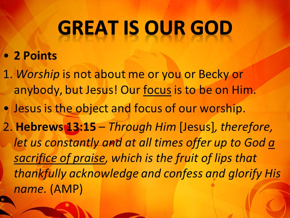 2 Points 1. Worship is not about me or you or Becky or anybody, but Jesus.