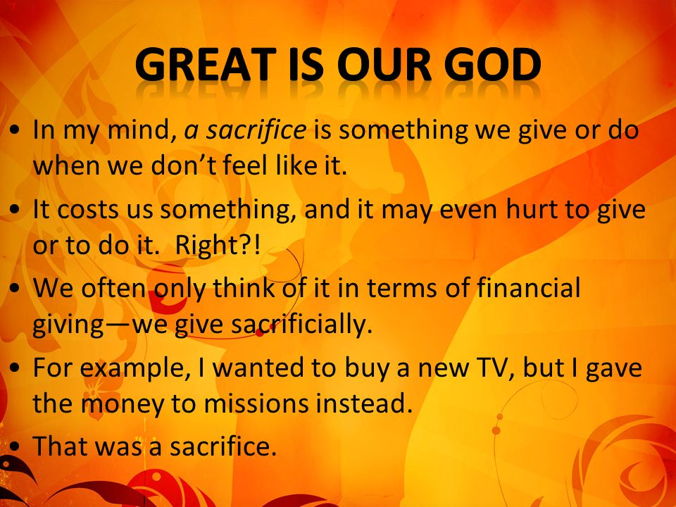 In my mind, a sacrifice is something we give or do when we dont feel like it.