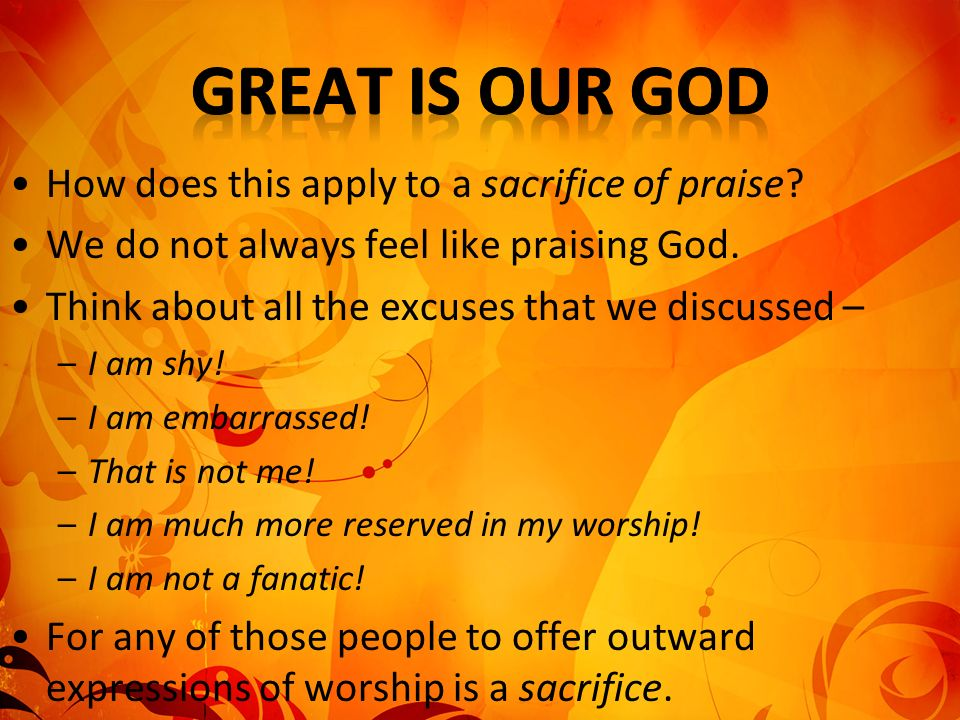 How does this apply to a sacrifice of praise. We do not always feel like praising God.