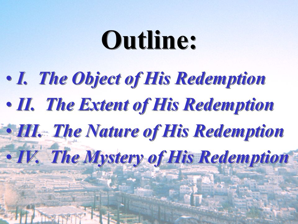 Outline: I. The Object of His Redemption II. The Extent of His Redemption III. The Nature of His Redemption IV. The Mystery of His Redemption I. The O