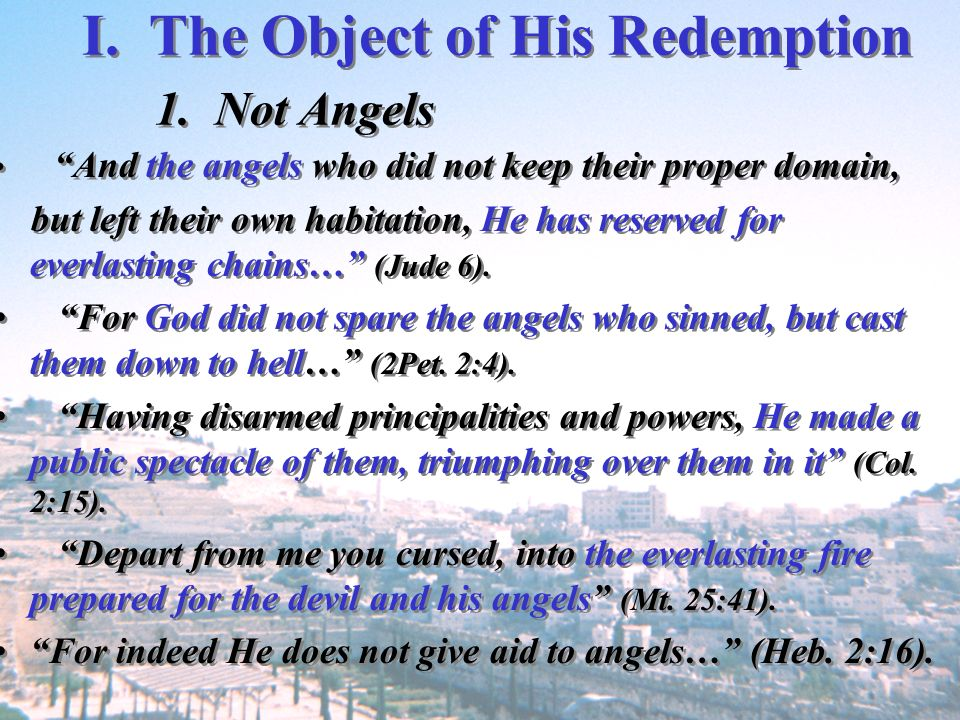 I. The Object of His Redemption 1. Not Angels And the angels who did not keep their proper domain, but left their own habitation, He has reserved for