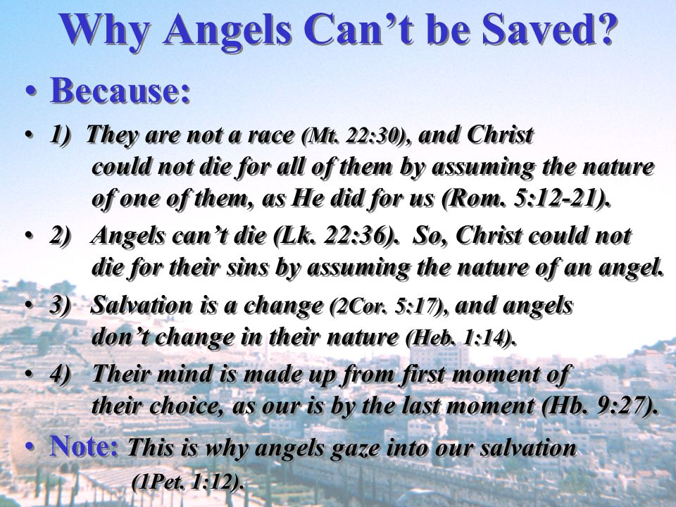 Why Angels Cant be Saved? Because: 1) They are not a race (Mt. 22:30), and Christ could not die for all of them by assuming the nature of one of them,