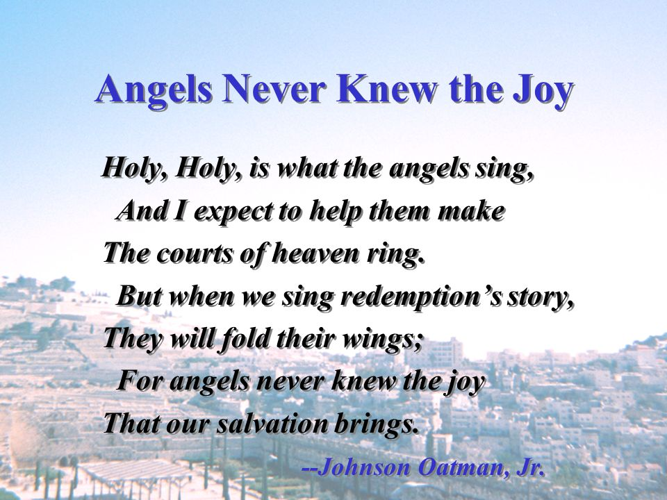 Angels Never Knew the Joy Holy, Holy, is what the angels sing, And I expect to help them make The courts of heaven ring. But when we sing redemptions