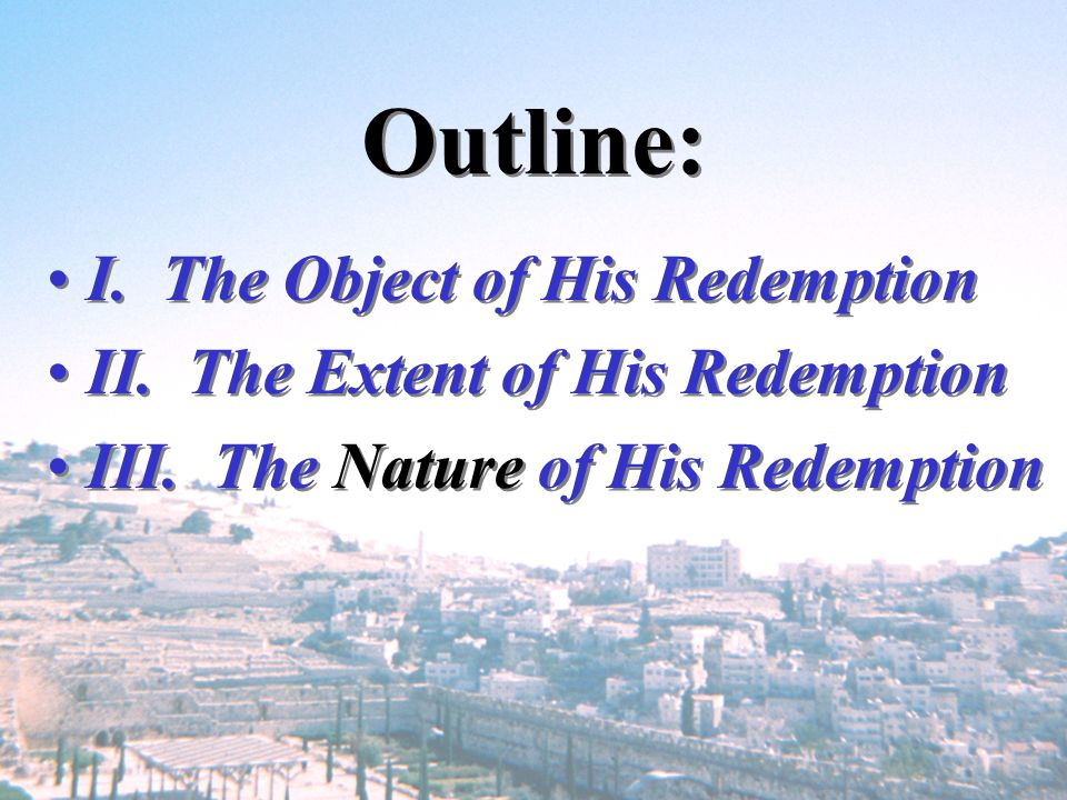 Outline: I. The Object of His Redemption II. The Extent of His Redemption III. The Nature of His Redemption I. The Object of His Redemption II. The Ex