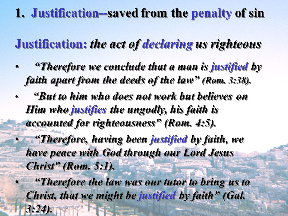 1. Justification--saved from the penalty of sin Justification: the act of declaring us righteous Therefore we conclude that a man is justified by fait