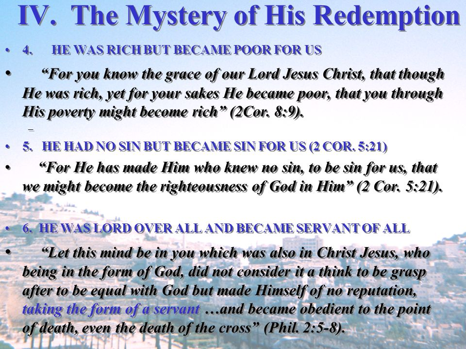 IV. The Mystery of His Redemption 4.HE WAS RICH BUT BECAME POOR FOR US For you know the grace of our Lord Jesus Christ, that though He was rich, yet f