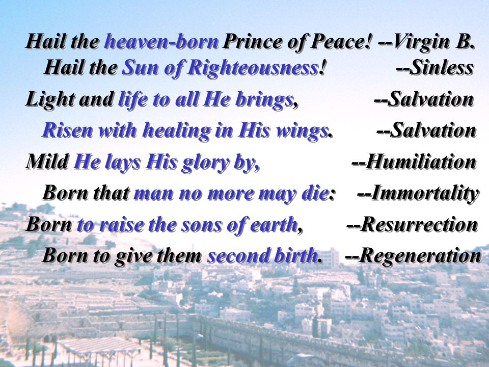 Hail the heaven-born Prince of Peace! --Virgin B. Hail the Sun of Righteousness! --Sinless Light and life to all He brings, --Salvation Risen with hea