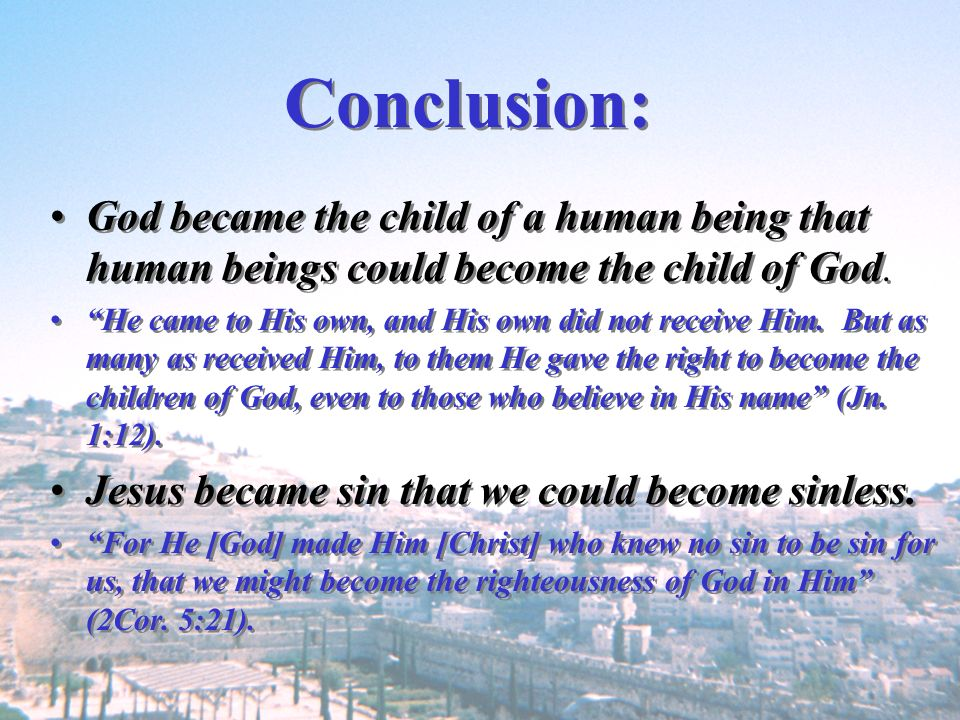 Conclusion: God became the child of a human being that human beings could become the child of God. He came to His own, and His own did not receive Him
