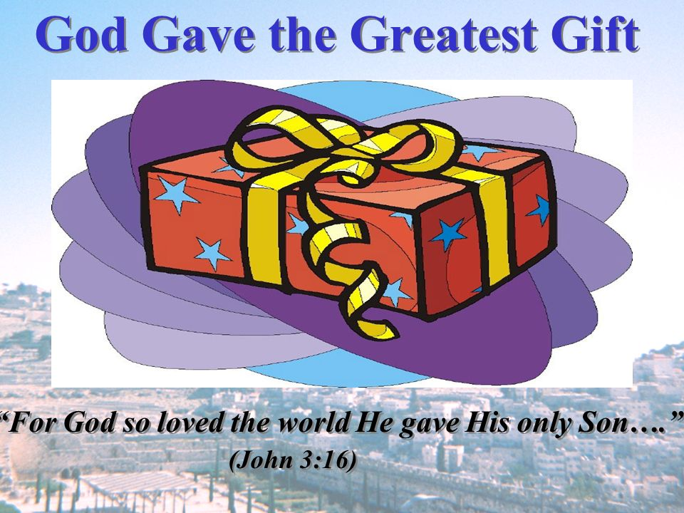 God Gave the Greatest Gift For God so loved the world He gave His only Son…. (John 3:16) For God so loved the world He gave His only Son…. (John 3:16)