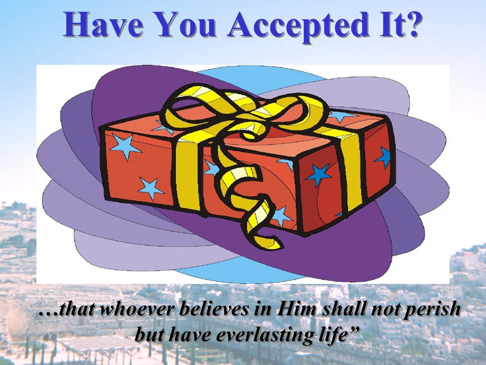 Have You Accepted It? …that whoever believes in Him shall not perish but have everlasting life …that whoever believes in Him shall not perish but have