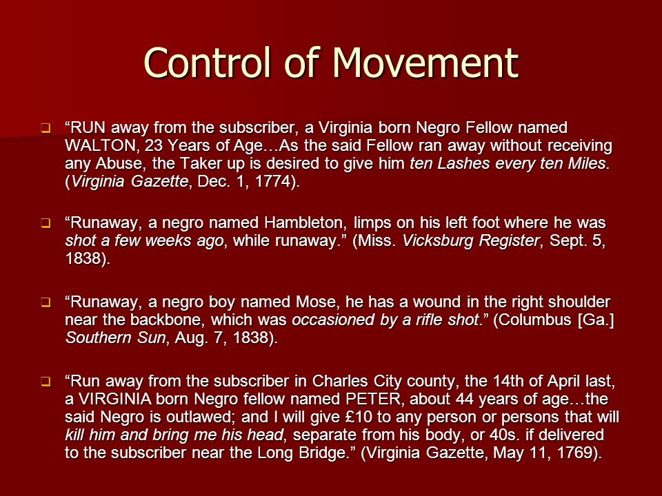 Control of Movement RUN away from the subscriber, a Virginia born Negro Fellow named WALTON, 23 Years of Age…As the said Fellow ran away without receiving any Abuse, the Taker up is desired to give him ten Lashes every ten Miles.