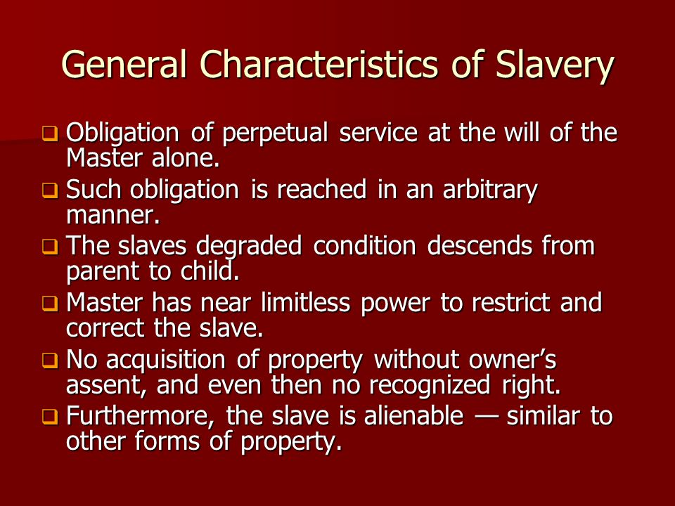 General Characteristics of Slavery Obligation of perpetual service at the will of the Master alone. Obligation of perpetual service at the will of the