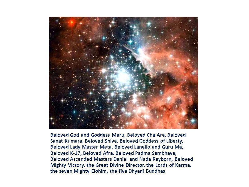 Beloved God and Goddess Meru, Beloved Cha Ara, Beloved Sanat Kumara, Beloved Shiva, Beloved Goddess of Liberty, Beloved Lady Master Meta, Beloved Lane