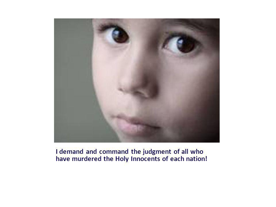 I demand and command the judgment of all who have murdered the Holy Innocents of each nation!