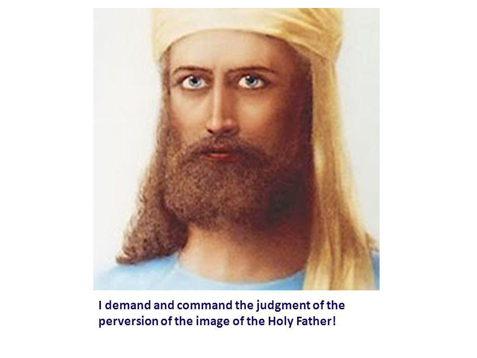I demand and command the judgment of the perversion of the image of the Holy Father!