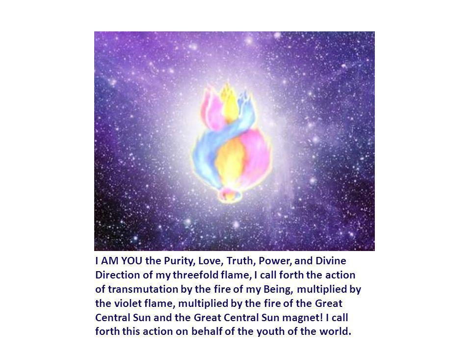 I AM YOU the Purity, Love, Truth, Power, and Divine Direction of my threefold flame, I call forth the action of transmutation by the fire of my Being,