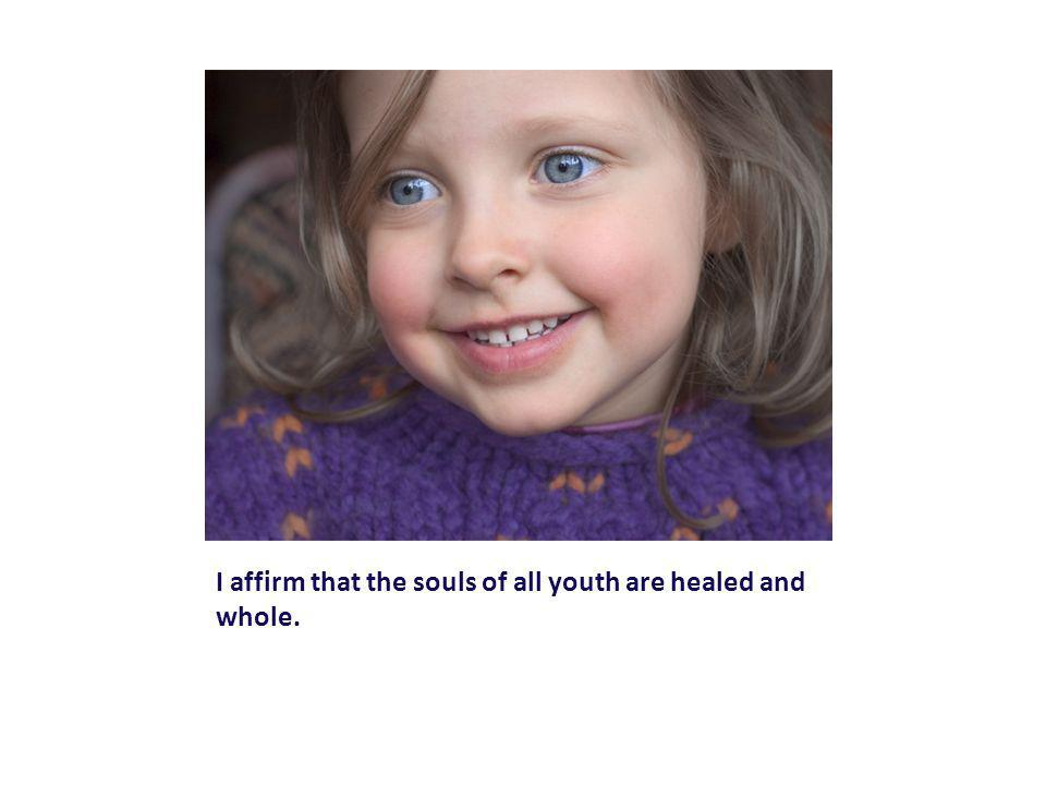 I affirm that the souls of all youth are healed and whole.