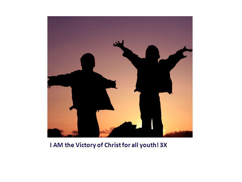 I AM the Victory of Christ for all youth! 3X