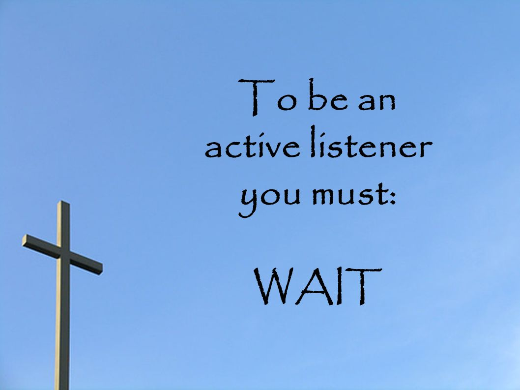 To be an active listener you must: WAIT