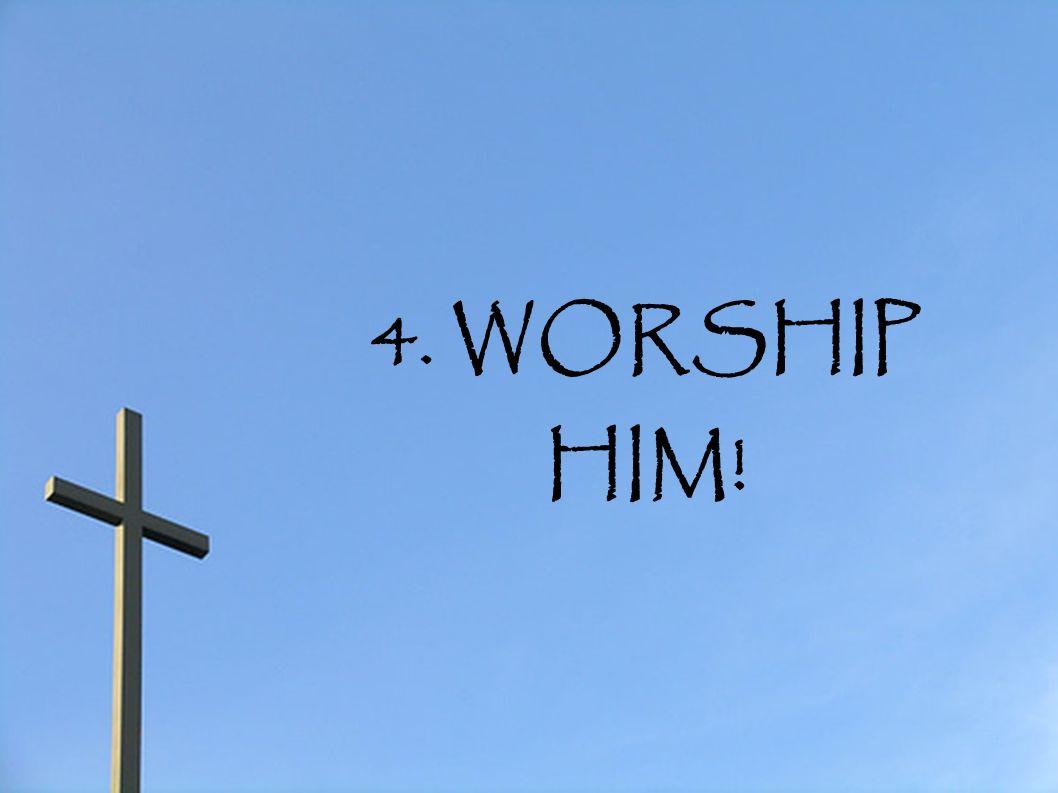 4. WORSHIP HIM!