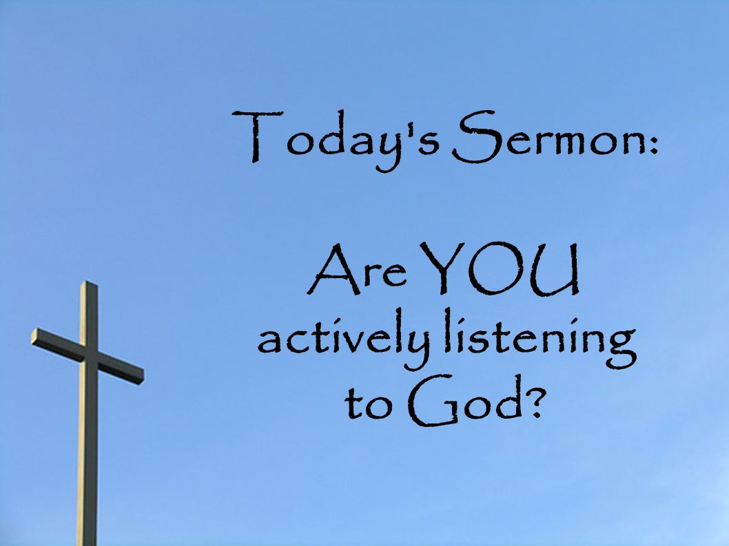 Today s Sermon: Are YOU actively listening to God?