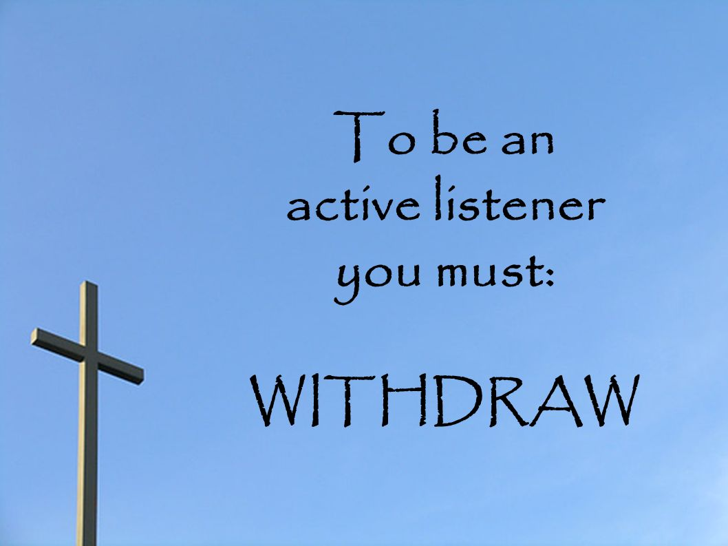To be an active listener you must: WITHDRAW