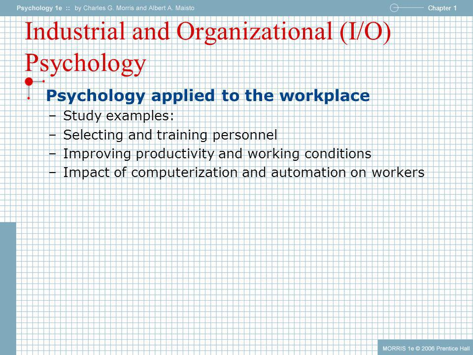 Chapter 1 Industrial and Organizational (I/O) Psychology Psychology applied to the workplace –Study examples: –Selecting and training personnel –Impro
