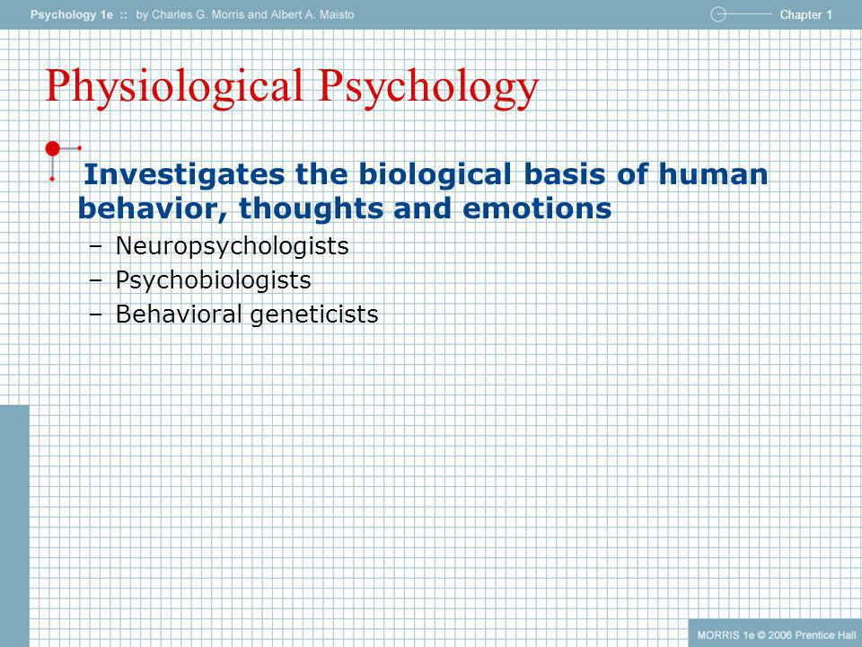 Chapter 1 Physiological Psychology Investigates the biological basis of human behavior, thoughts and emotions –Neuropsychologists –Psychobiologists –B
