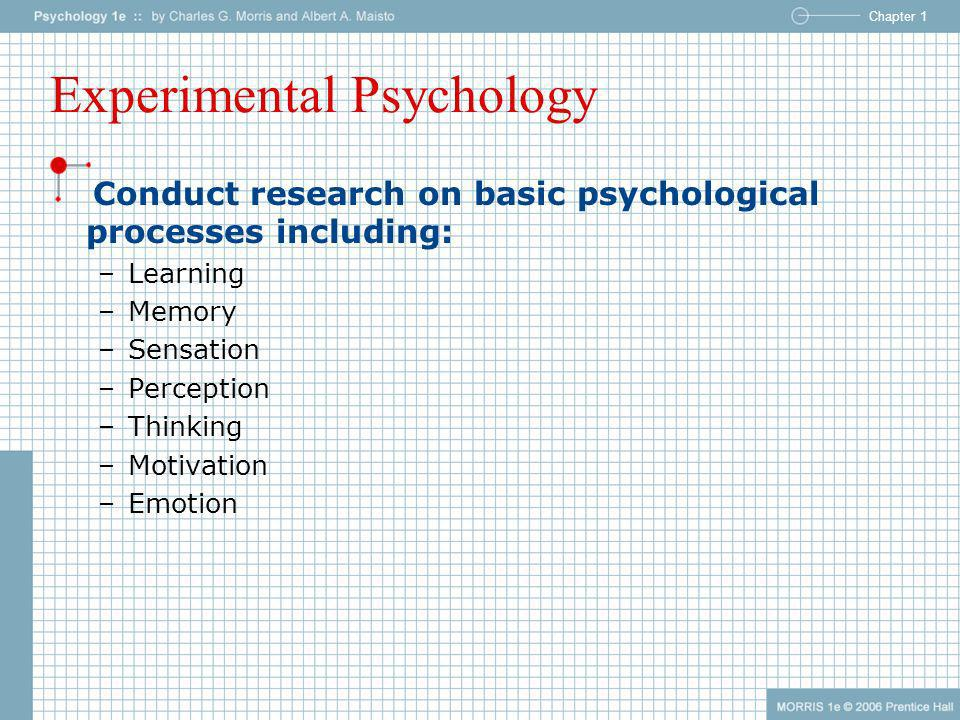 Chapter 1 Experimental Psychology Conduct research on basic psychological processes including: –Learning –Memory –Sensation –Perception –Thinking –Mot