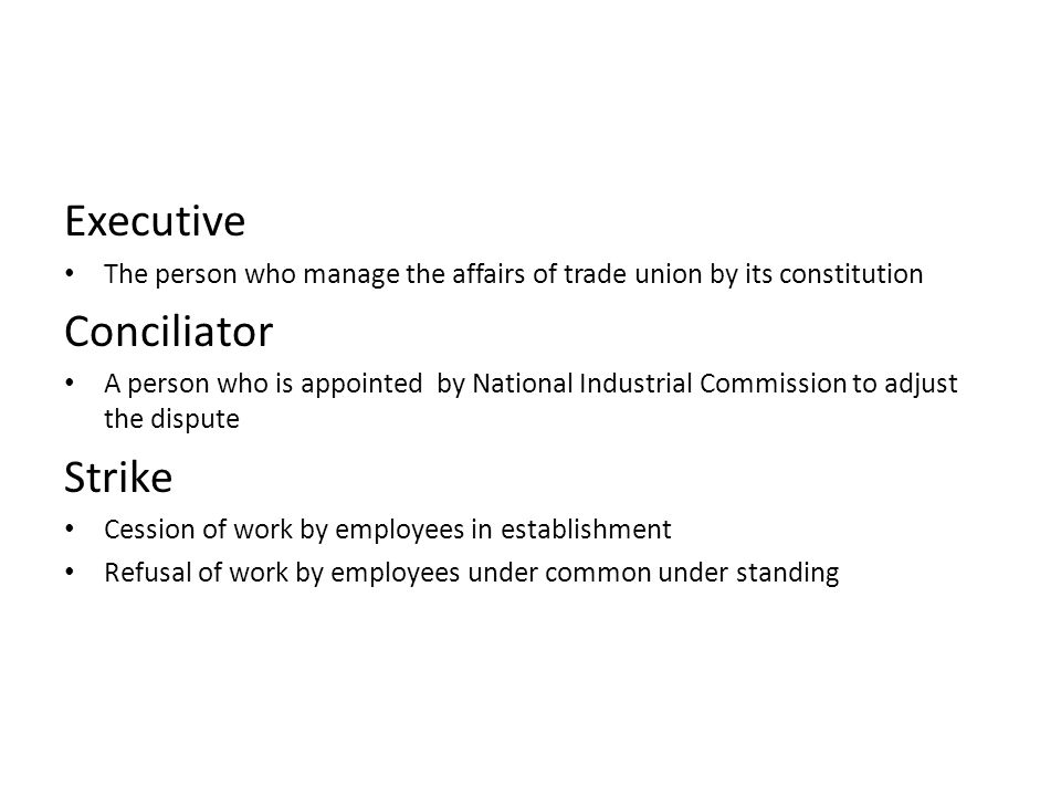 Executive The person who manage the affairs of trade union by its constitution Conciliator A person who is appointed by National Industrial Commission to adjust the dispute Strike Cession of work by employees in establishment Refusal of work by employees under common under standing
