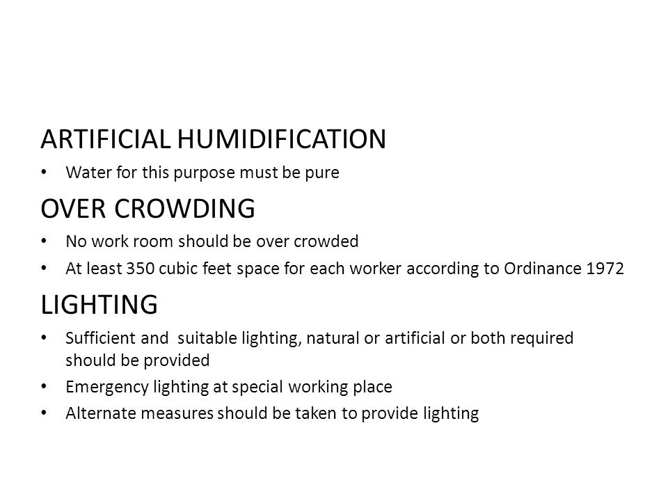 ARTIFICIAL HUMIDIFICATION Water for this purpose must be pure OVER CROWDING No work room should be over crowded At least 350 cubic feet space for each worker according to Ordinance 1972 LIGHTING Sufficient and suitable lighting, natural or artificial or both required should be provided Emergency lighting at special working place Alternate measures should be taken to provide lighting