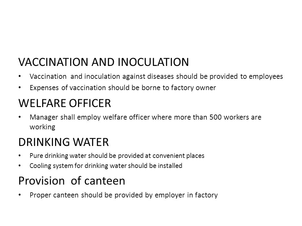 VACCINATION AND INOCULATION Vaccination and inoculation against diseases should be provided to employees Expenses of vaccination should be borne to factory owner WELFARE OFFICER Manager shall employ welfare officer where more than 500 workers are working DRINKING WATER Pure drinking water should be provided at convenient places Cooling system for drinking water should be installed Provision of canteen Proper canteen should be provided by employer in factory