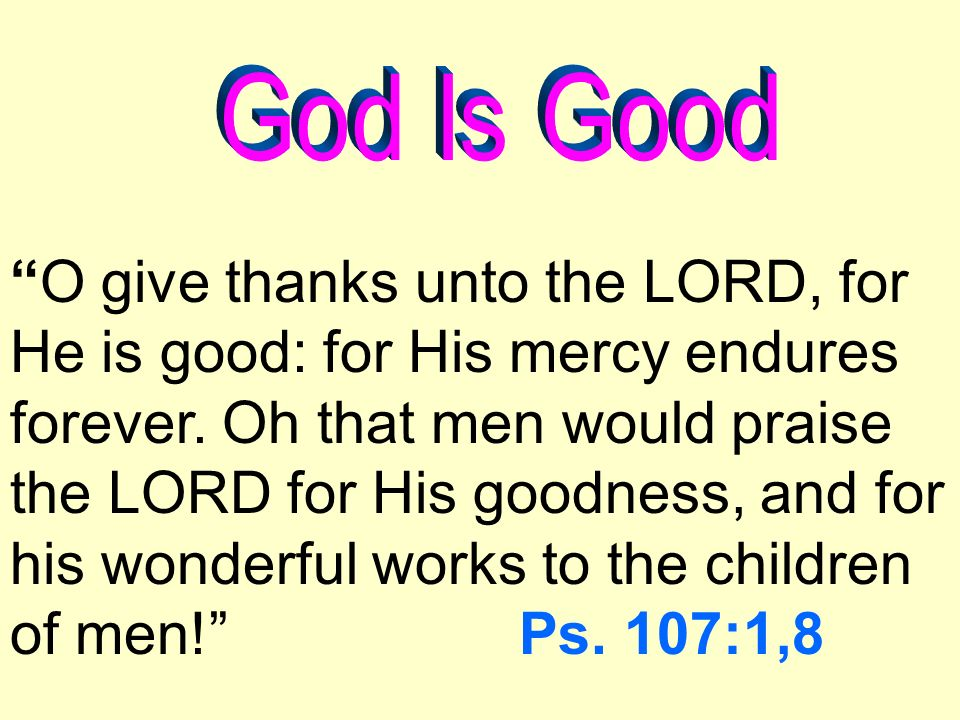 O give thanks unto the LORD, for He is good: for His mercy endures forever.