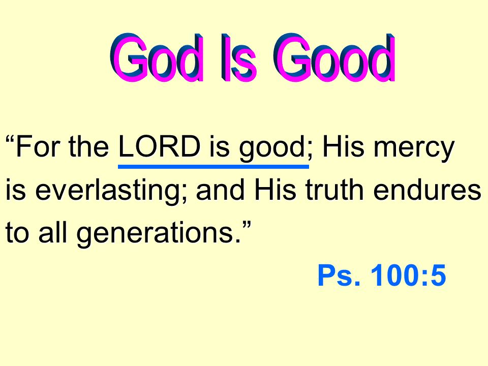 For the LORD is good; His mercy is everlasting; and His truth endures to all generations.